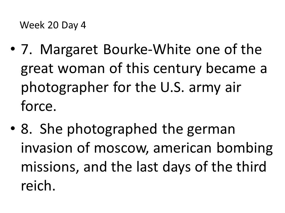 Week 20 Day 4 7. Margaret Bourke-White one of the great woman of this century became a photographer for the U.S. army air force.