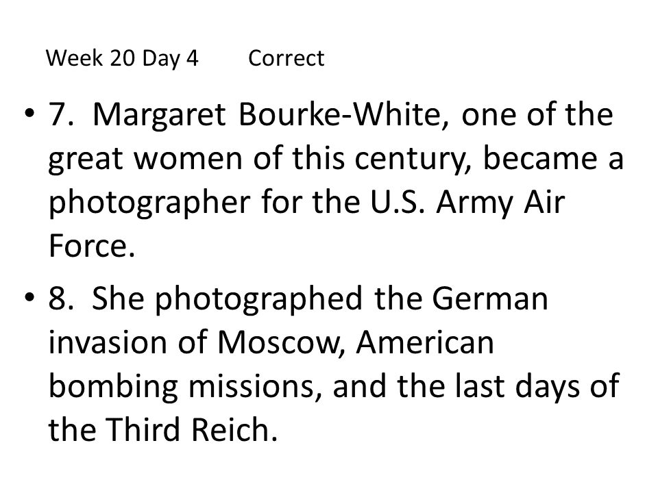Week 20 Day 4 Correct 7. Margaret Bourke-White, one of the great women of this century, became a photographer for the U.S. Army Air Force.