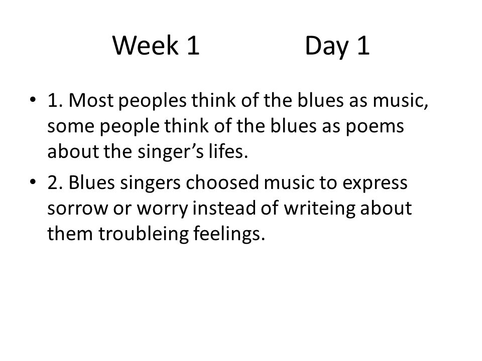 Week 1 Day 1 1. Most peoples think of the blues as music, some people think of the blues as poems about the singer's lifes.