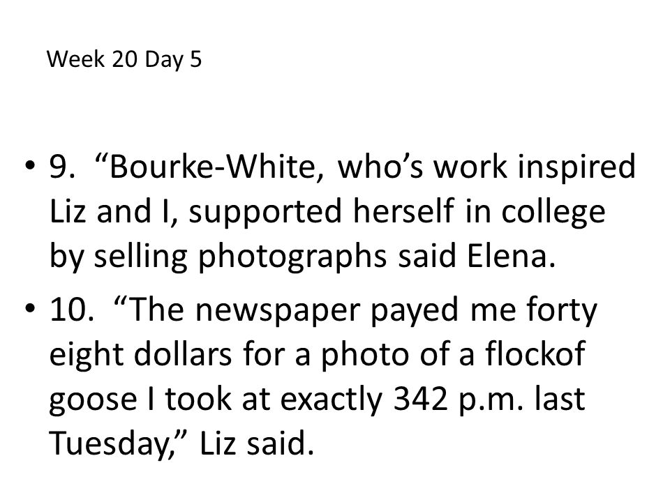 Week 20 Day 5 9. Bourke-White, who's work inspired Liz and I, supported herself in college by selling photographs said Elena.