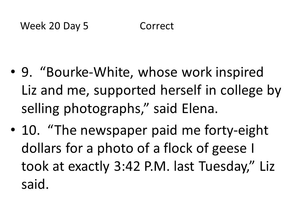Week 20 Day 5 Correct 9. Bourke-White, whose work inspired Liz and me, supported herself in college by selling photographs, said Elena.