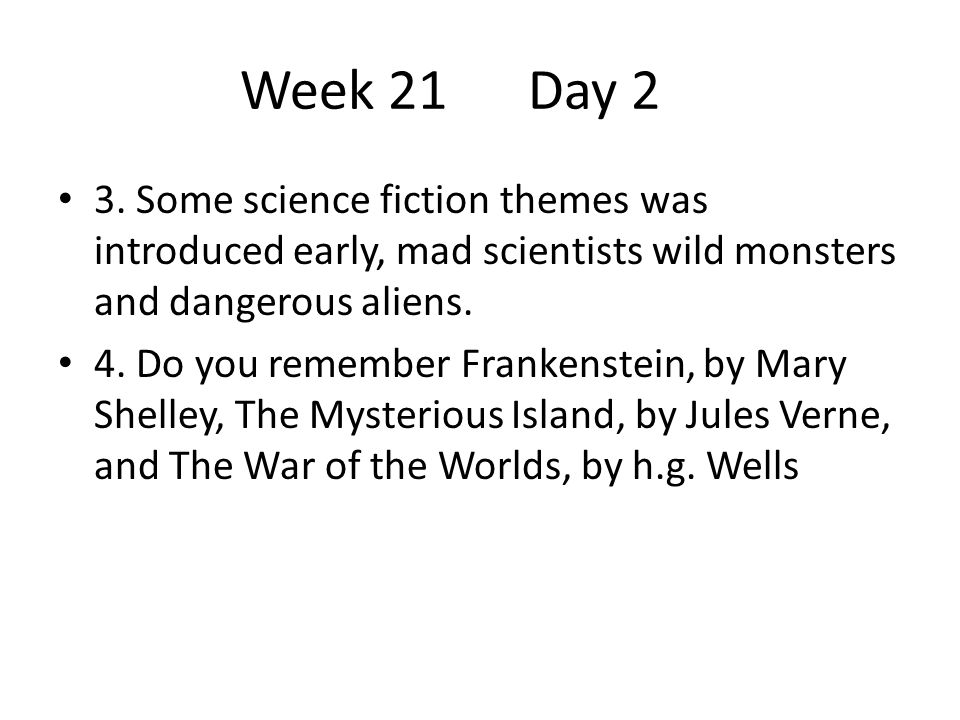 Week 21 Day 2 3. Some science fiction themes was introduced early, mad scientists wild monsters and dangerous aliens.