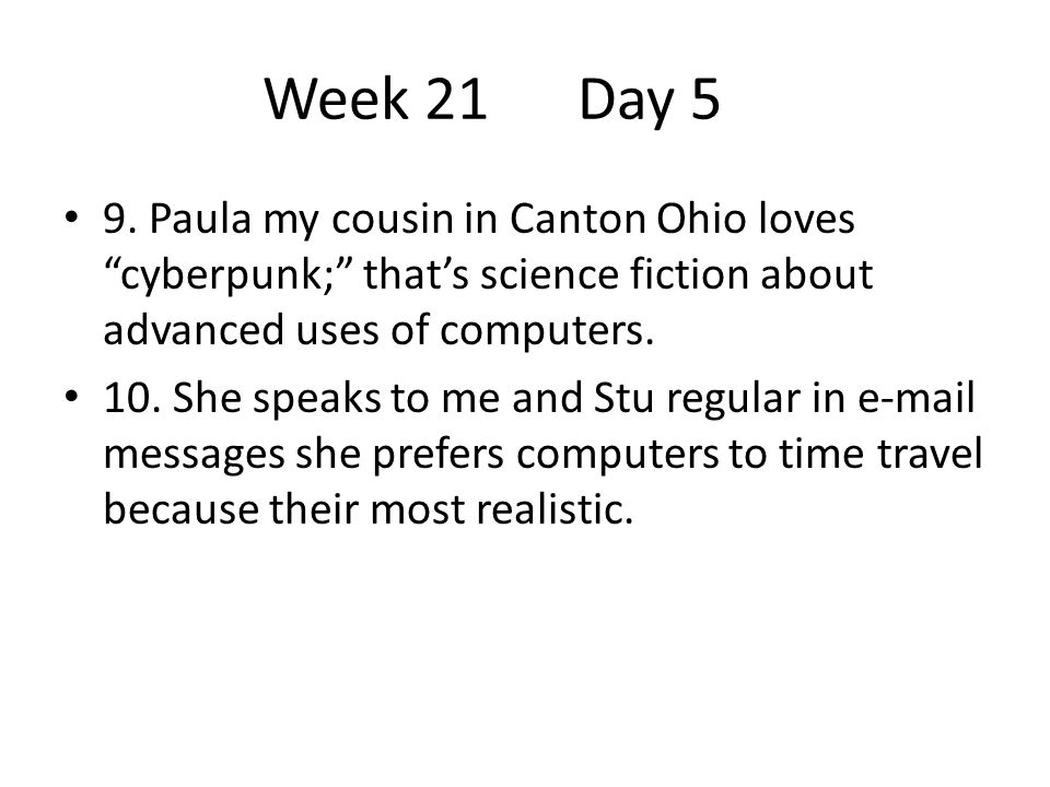Week 21 Day 5 9. Paula my cousin in Canton Ohio loves cyberpunk; that's science fiction about advanced uses of computers.