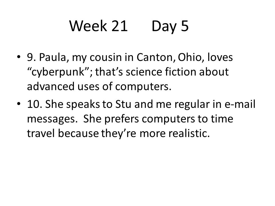 Week 21 Day 5 9. Paula, my cousin in Canton, Ohio, loves cyberpunk ; that's science fiction about advanced uses of computers.