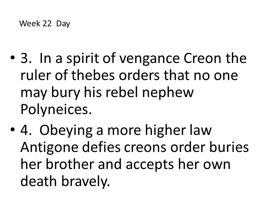 Week 22 Day 3. In a spirit of vengance Creon the ruler of thebes orders that no one may bury his rebel nephew Polyneices.
