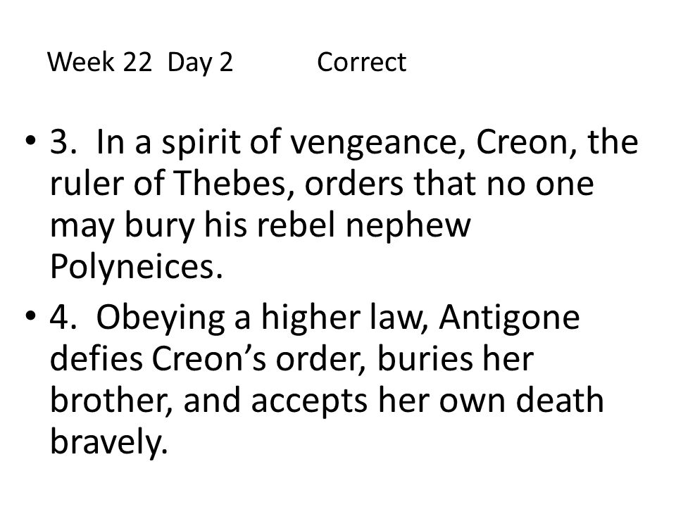 Week 22 Day 2 Correct 3. In a spirit of vengeance, Creon, the ruler of Thebes, orders that no one may bury his rebel nephew Polyneices.
