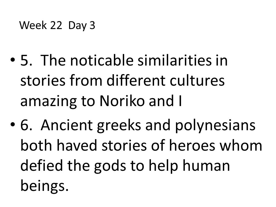 Week 22 Day 3 5. The noticable similarities in stories from different cultures amazing to Noriko and I.