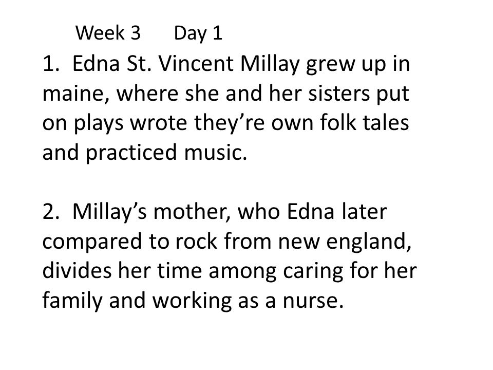 Week 3 Day 1 1. Edna St. Vincent Millay grew up in maine, where she and her sisters put on plays wrote they're own folk tales and practiced music.