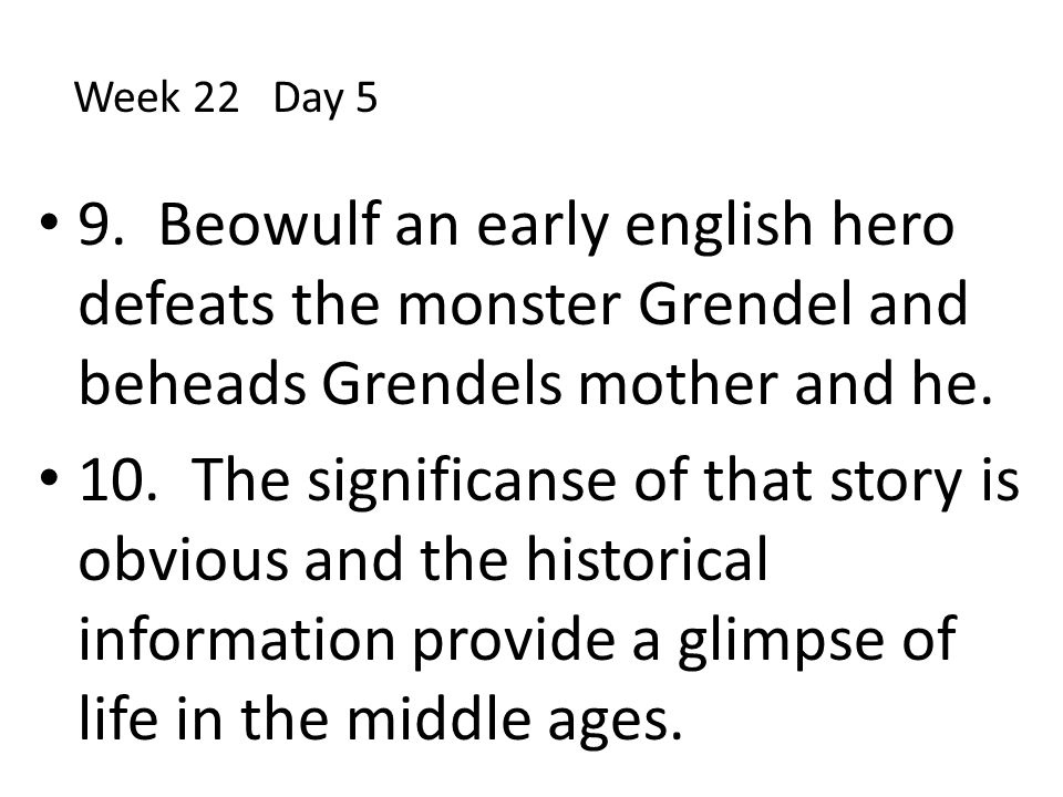 Week 22 Day 5 9. Beowulf an early english hero defeats the monster Grendel and beheads Grendels mother and he.