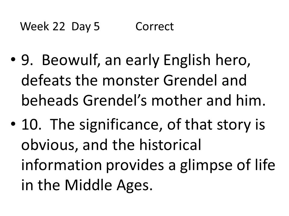 Week 22 Day 5 Correct 9. Beowulf, an early English hero, defeats the monster Grendel and beheads Grendel's mother and him.