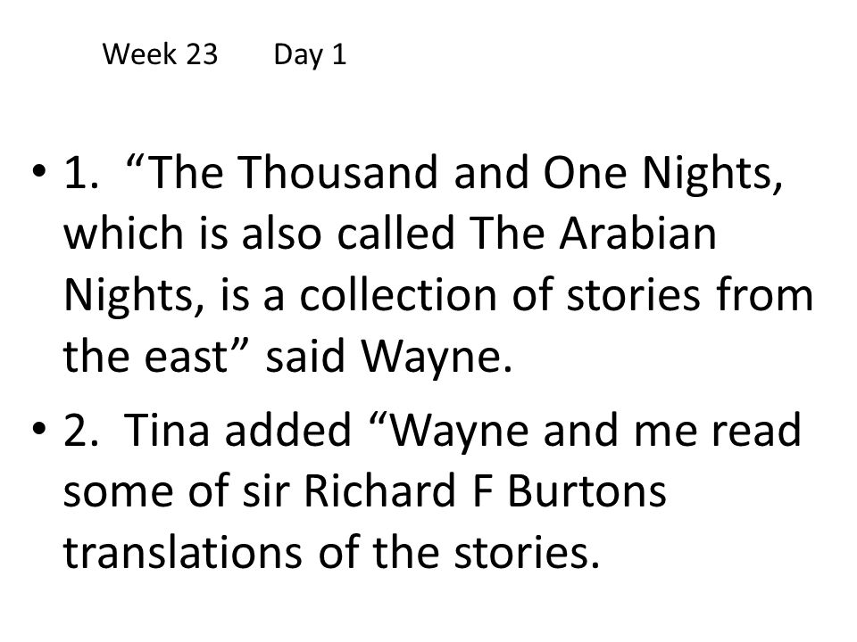 Week 23 Day 1 1. The Thousand and One Nights, which is also called The Arabian Nights, is a collection of stories from the east said Wayne.