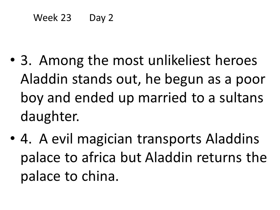 Week 23 Day 2 3. Among the most unlikeliest heroes Aladdin stands out, he begun as a poor boy and ended up married to a sultans daughter.