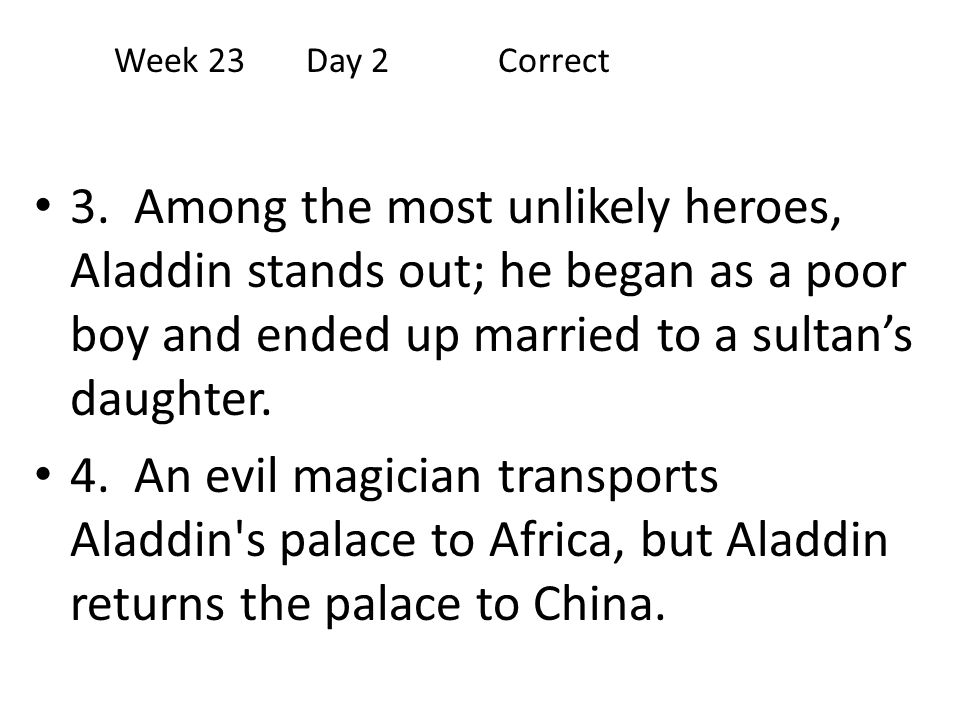 Week 23 Day 2 Correct 3. Among the most unlikely heroes, Aladdin stands out; he began as a poor boy and ended up married to a sultan's daughter.