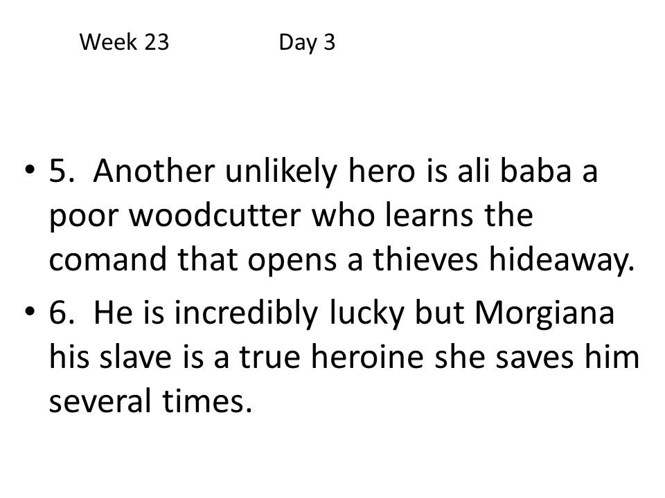 Week 23 Day 3 5. Another unlikely hero is ali baba a poor woodcutter who learns the comand that opens a thieves hideaway.