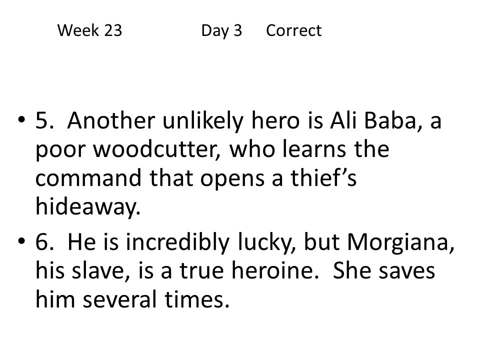 Week 23 Day 3 Correct 5. Another unlikely hero is Ali Baba, a poor woodcutter, who learns the command that opens a thief's hideaway.