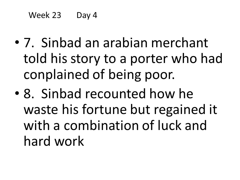 Week 23 Day 4 7. Sinbad an arabian merchant told his story to a porter who had conplained of being poor.