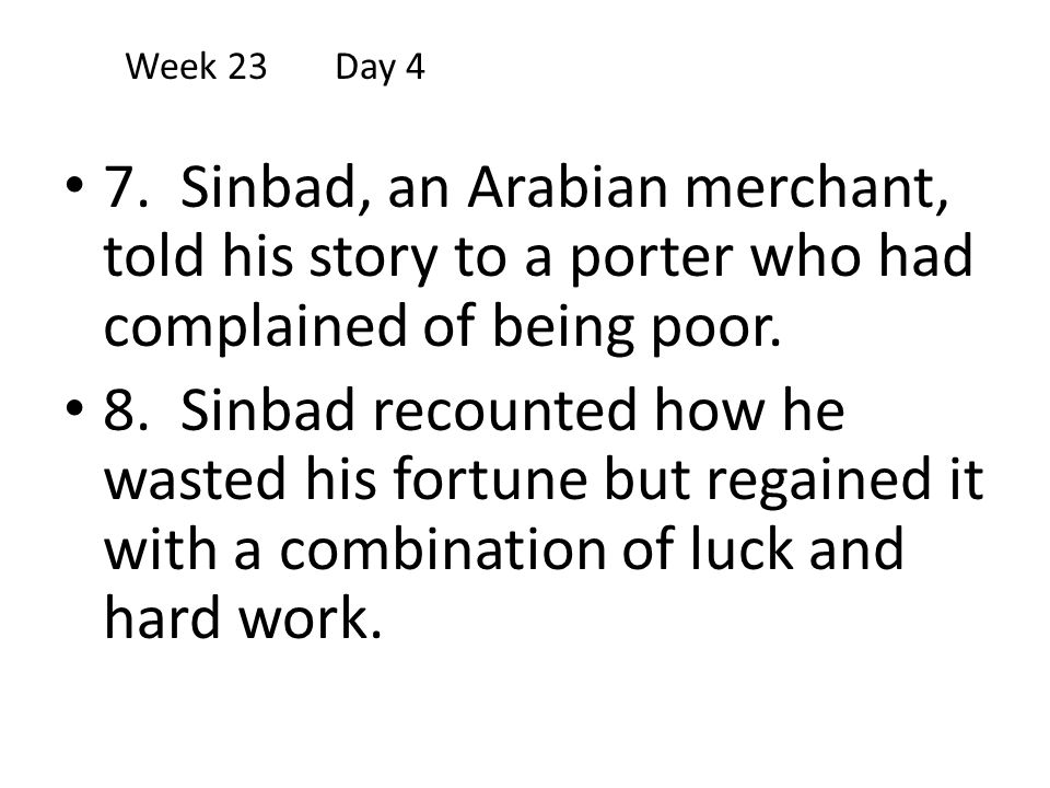 Week 23 Day 4 7. Sinbad, an Arabian merchant, told his story to a porter who had complained of being poor.