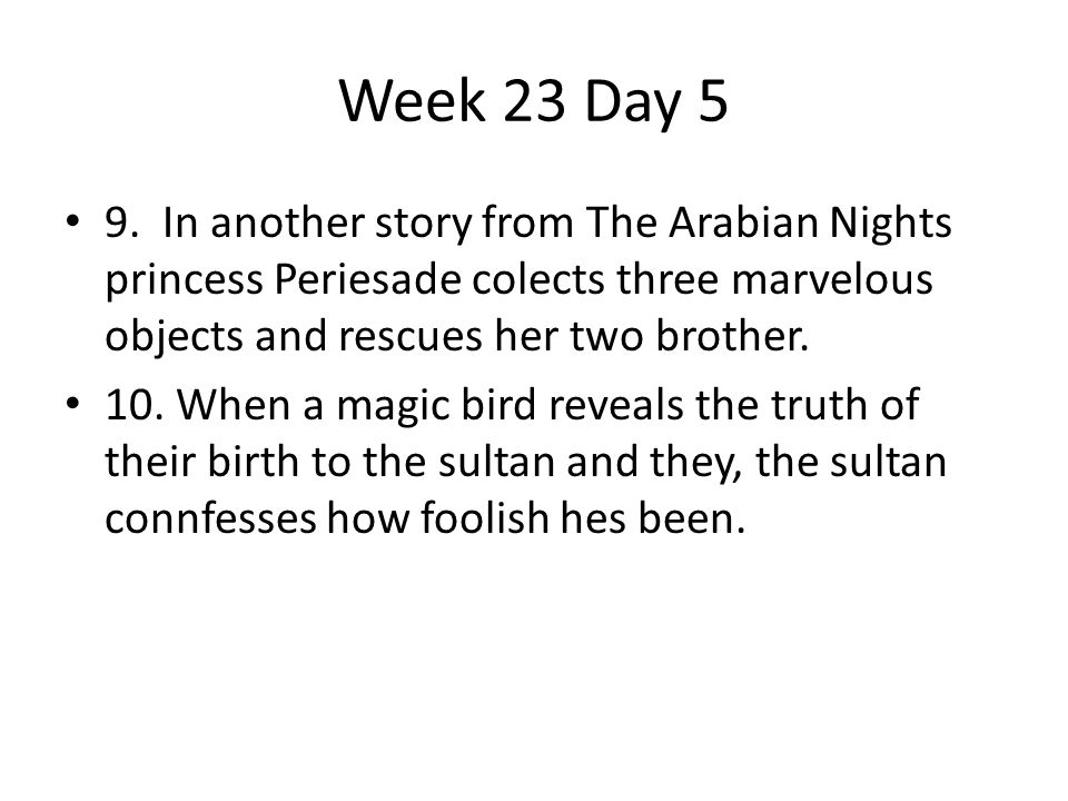 Week 23 Day 5 9. In another story from The Arabian Nights princess Periesade colects three marvelous objects and rescues her two brother.