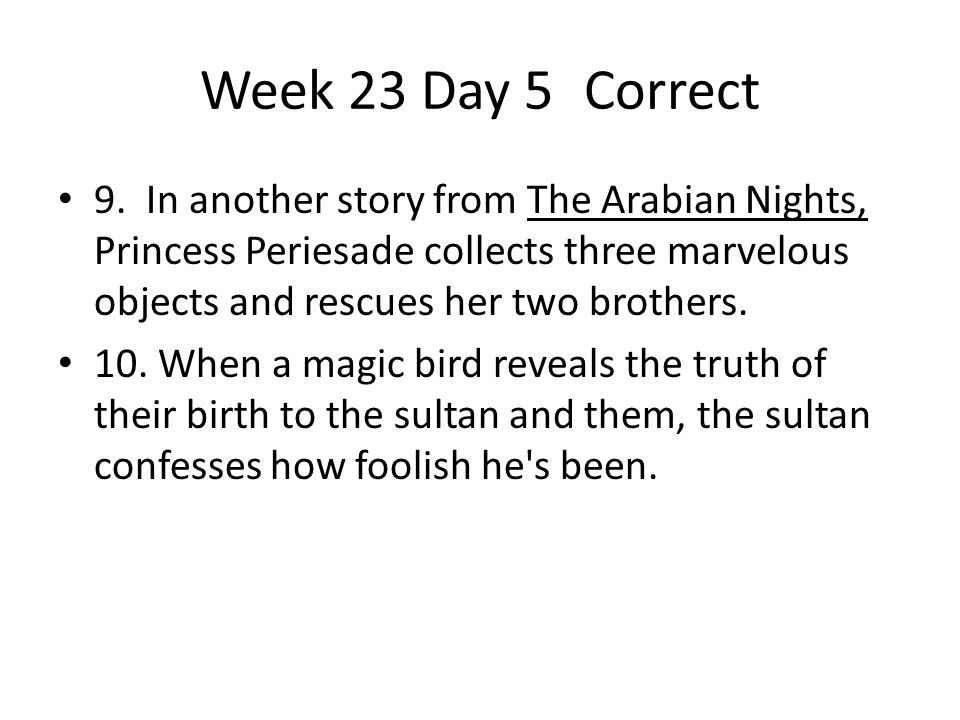 Week 23 Day 5 Correct 9. In another story from The Arabian Nights, Princess Periesade collects three marvelous objects and rescues her two brothers.