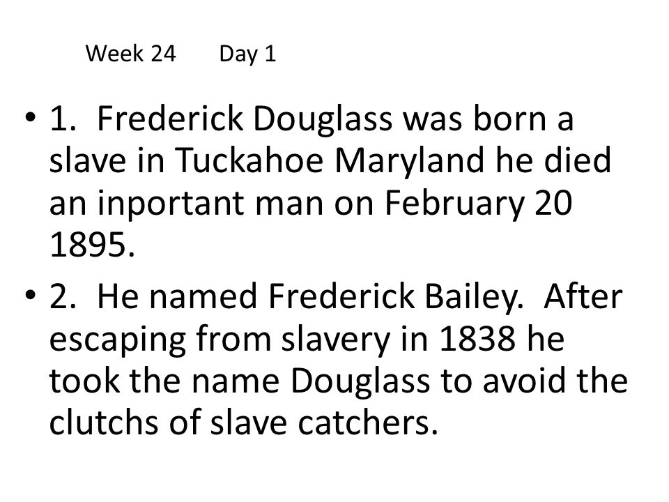 Week 24 Day 1 1. Frederick Douglass was born a slave in Tuckahoe Maryland he died an inportant man on February 20 1895.