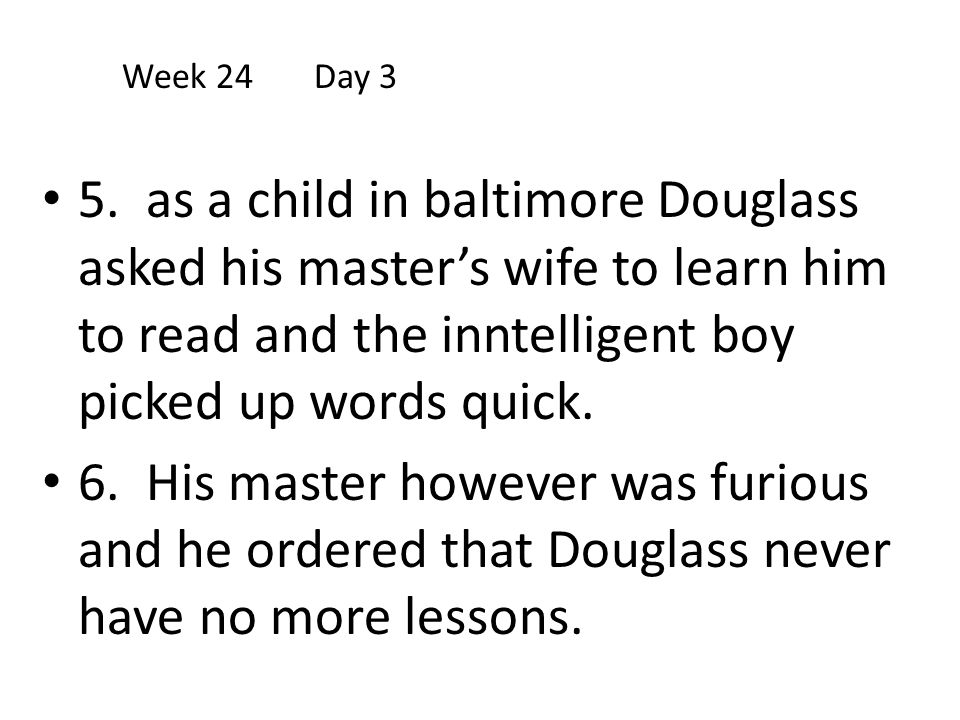Week 24 Day 3 5. as a child in baltimore Douglass asked his master's wife to learn him to read and the inntelligent boy picked up words quick.