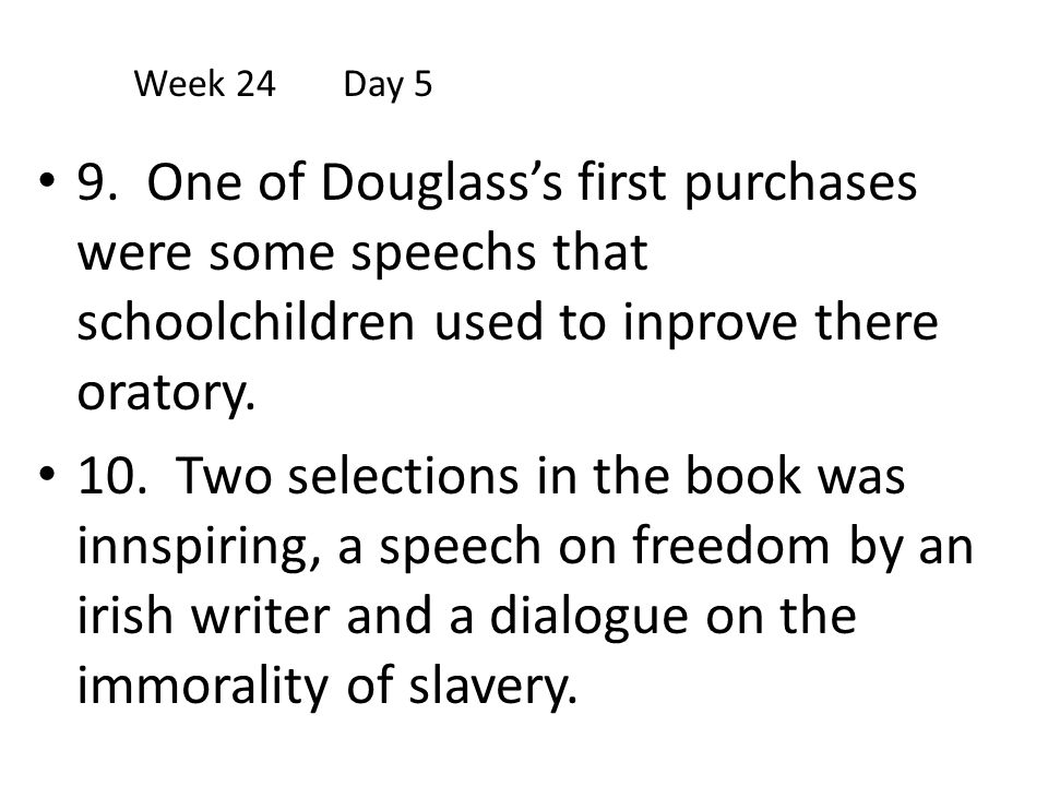 Week 24 Day 5 9. One of Douglass's first purchases were some speechs that schoolchildren used to inprove there oratory.