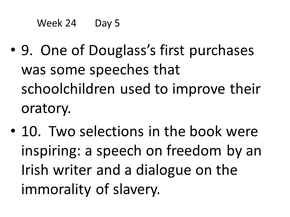 Week 24 Day 5 9. One of Douglass's first purchases was some speeches that schoolchildren used to improve their oratory.