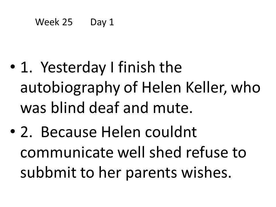 Week 25 Day 1 1. Yesterday I finish the autobiography of Helen Keller, who was blind deaf and mute.