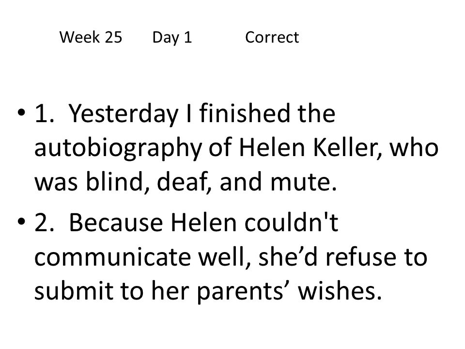 Week 25 Day 1 Correct 1. Yesterday I finished the autobiography of Helen Keller, who was blind, deaf, and mute.