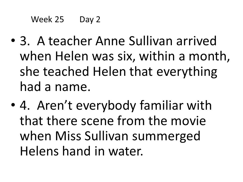 Week 25 Day 2 3. A teacher Anne Sullivan arrived when Helen was six, within a month, she teached Helen that everything had a name.