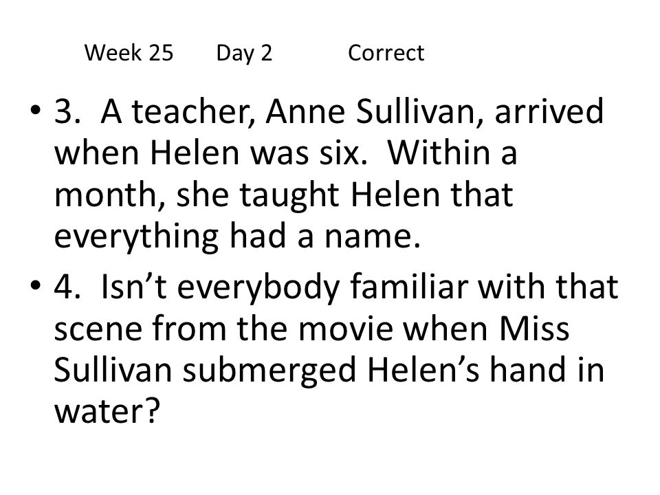 Week 25 Day 2 Correct 3. A teacher, Anne Sullivan, arrived when Helen was six. Within a month, she taught Helen that everything had a name.