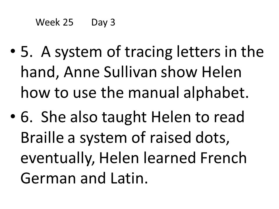 Week 25 Day 3 5. A system of tracing letters in the hand, Anne Sullivan show Helen how to use the manual alphabet.