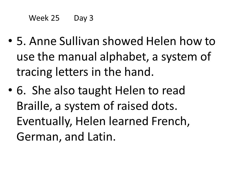 Week 25 Day 3 5. Anne Sullivan showed Helen how to use the manual alphabet, a system of tracing letters in the hand.
