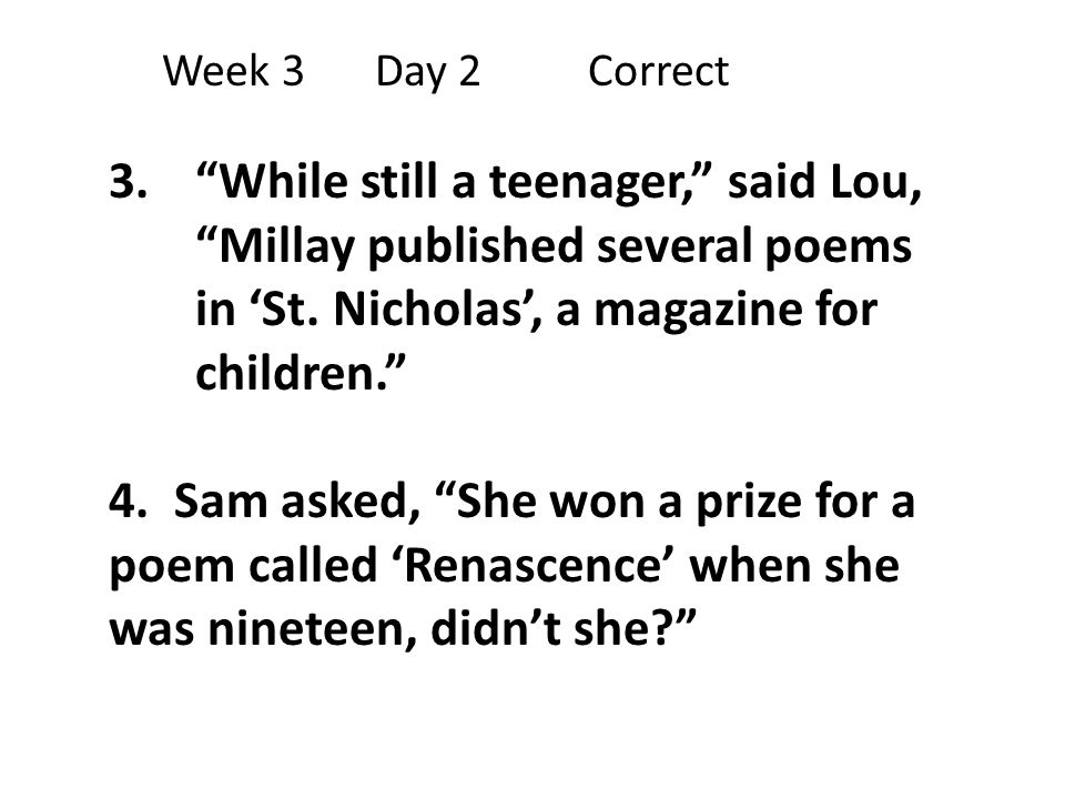Week 3 Day 2 Correct While still a teenager, said Lou, Millay published several poems in 'St. Nicholas', a magazine for children.
