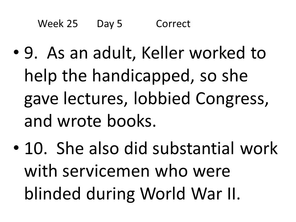 Week 25 Day 5 Correct 9. As an adult, Keller worked to help the handicapped, so she gave lectures, lobbied Congress, and wrote books.