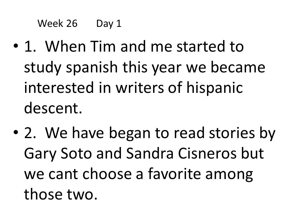 Week 26 Day 1 1. When Tim and me started to study spanish this year we became interested in writers of hispanic descent.