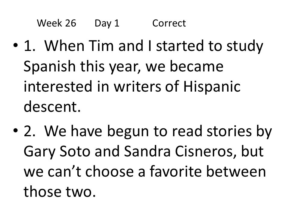 Week 26 Day 1 Correct 1. When Tim and I started to study Spanish this year, we became interested in writers of Hispanic descent.