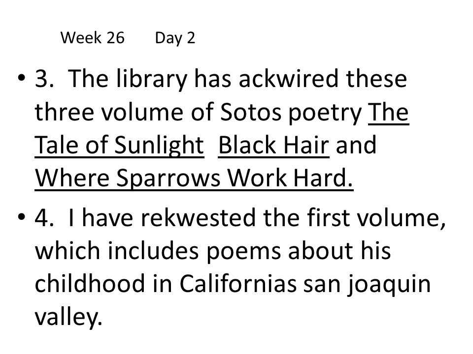 Week 26 Day 2 3. The library has ackwired these three volume of Sotos poetry The Tale of Sunlight Black Hair and Where Sparrows Work Hard.