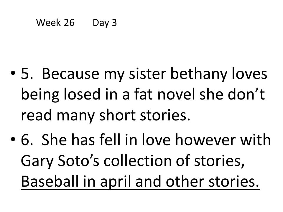 Week 26 Day 3 5. Because my sister bethany loves being losed in a fat novel she don't read many short stories.