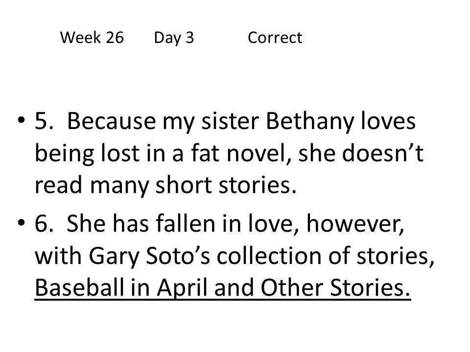 Week 26 Day 3 Correct 5. Because my sister Bethany loves being lost in a fat novel, she doesn't read many short stories.