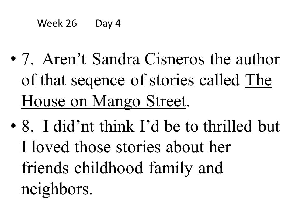 Week 26 Day 4 7. Aren't Sandra Cisneros the author of that seqence of stories called The House on Mango Street.
