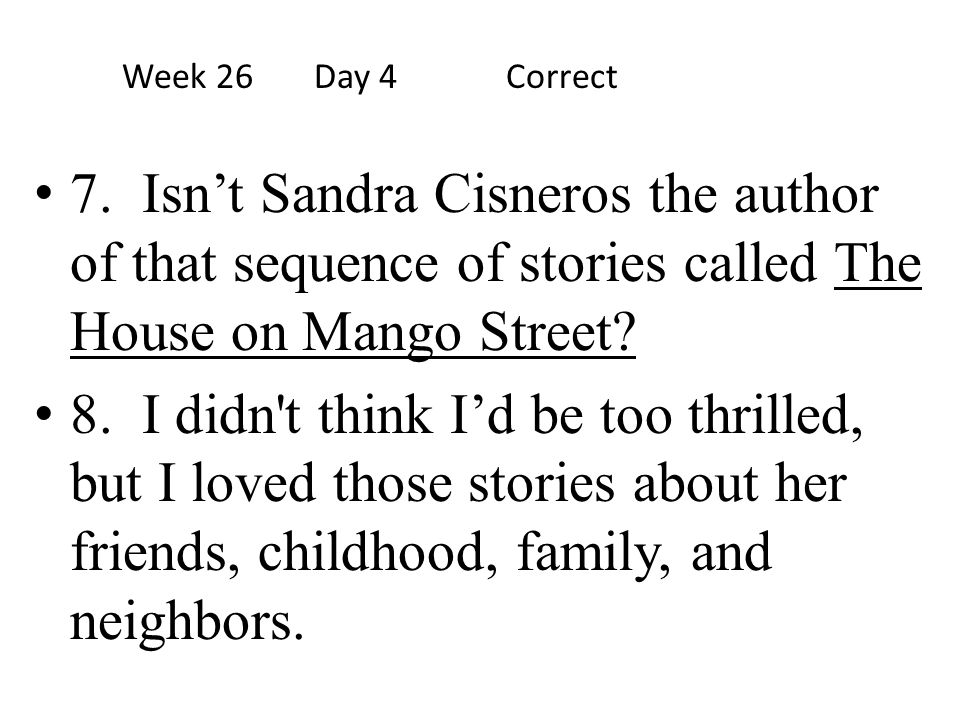 Week 26 Day 4 Correct 7. Isn't Sandra Cisneros the author of that sequence of stories called The House on Mango Street