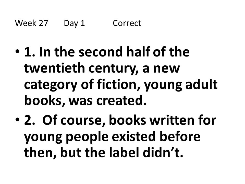 Week 27 Day 1 Correct 1. In the second half of the twentieth century, a new category of fiction, young adult books, was created.