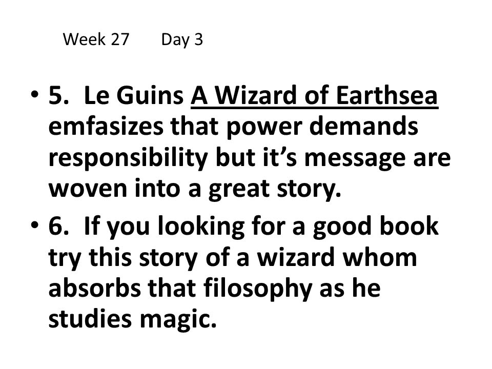 Week 27 Day 3 5. Le Guins A Wizard of Earthsea emfasizes that power demands responsibility but it's message are woven into a great story.
