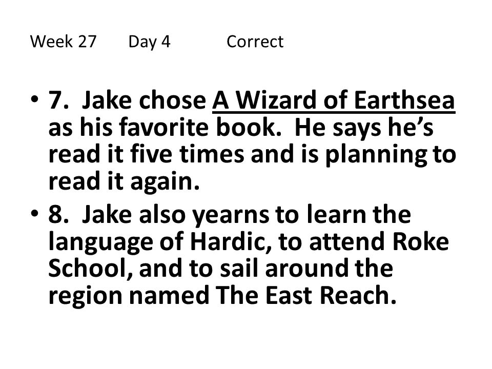 Week 27 Day 4 Correct 7. Jake chose A Wizard of Earthsea as his favorite book. He says he's read it five times and is planning to read it again.