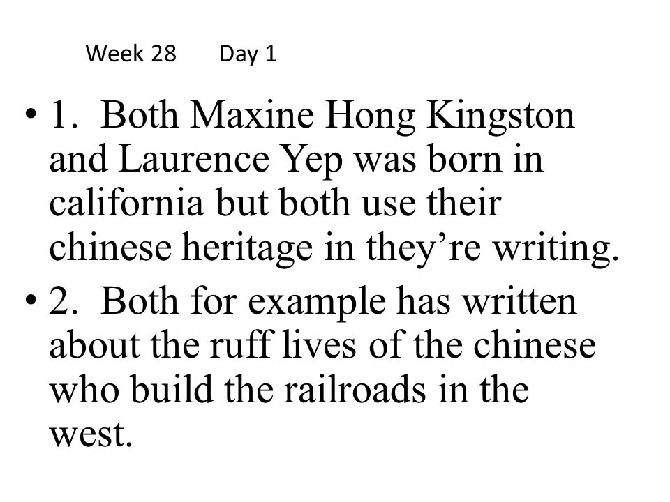 Week 28 Day 1 1. Both Maxine Hong Kingston and Laurence Yep was born in california but both use their chinese heritage in they're writing.