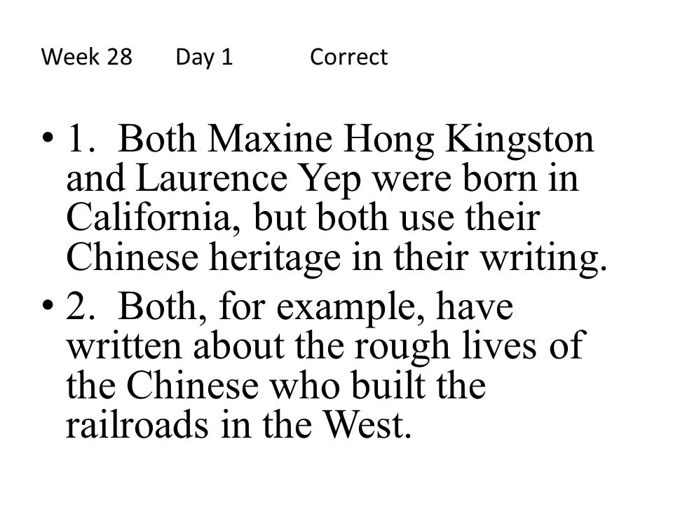 Week 28 Day 1 Correct 1. Both Maxine Hong Kingston and Laurence Yep were born in California, but both use their Chinese heritage in their writing.