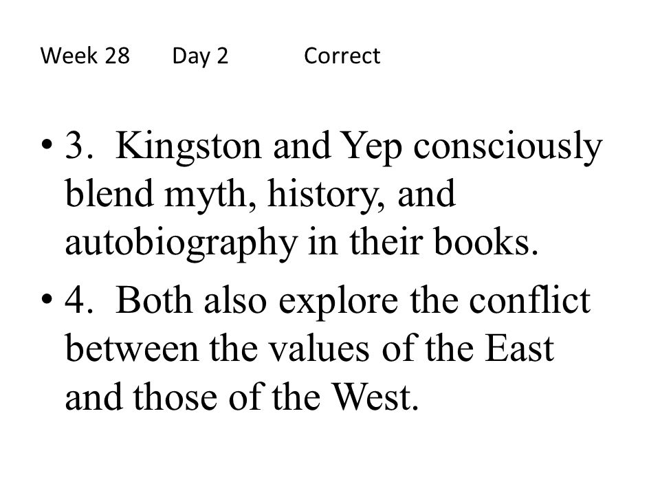 Week 28 Day 2 Correct 3. Kingston and Yep consciously blend myth, history, and autobiography in their books.