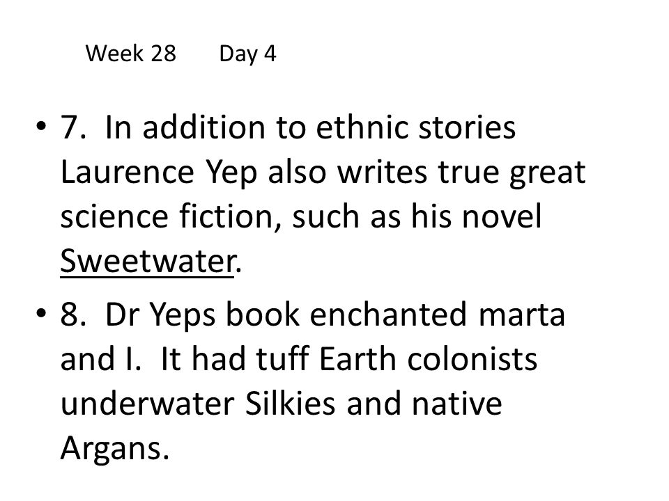 Week 28 Day 4 7. In addition to ethnic stories Laurence Yep also writes true great science fiction, such as his novel Sweetwater.