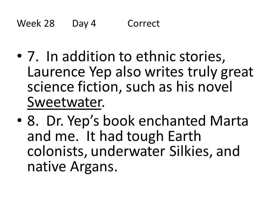Week 28 Day 4 Correct 7. In addition to ethnic stories, Laurence Yep also writes truly great science fiction, such as his novel Sweetwater.